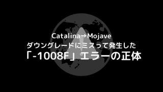 Catalina→Mojave ダウングレードにミスって発生した「-1008F」エラーの正体